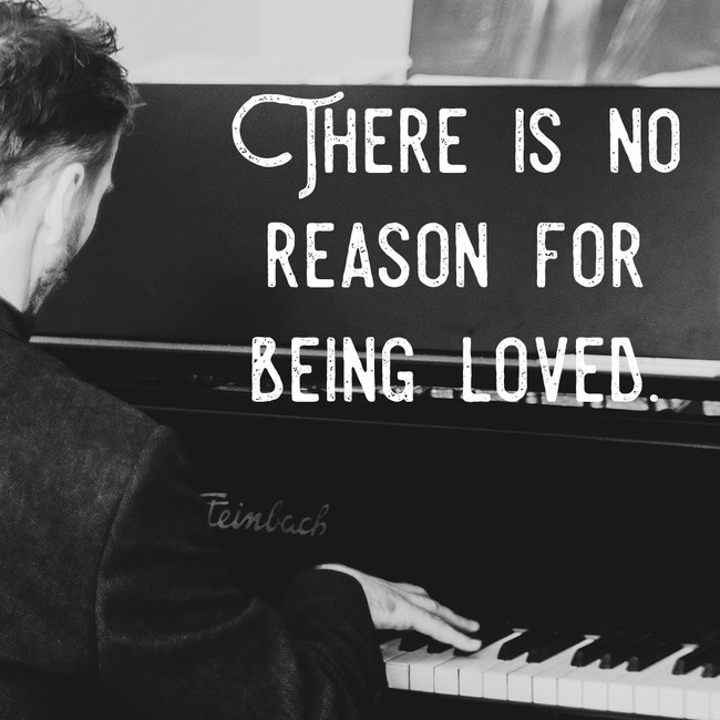 There is no reason for being loved.