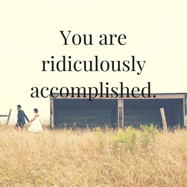 You are ridiculously accomplished.