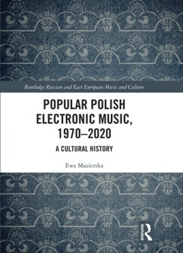 "Ewa Mazierska, ""Popular Polish Electronic Music, 1970–2020. ACultural History"", Routledge 2020, 226 stron"