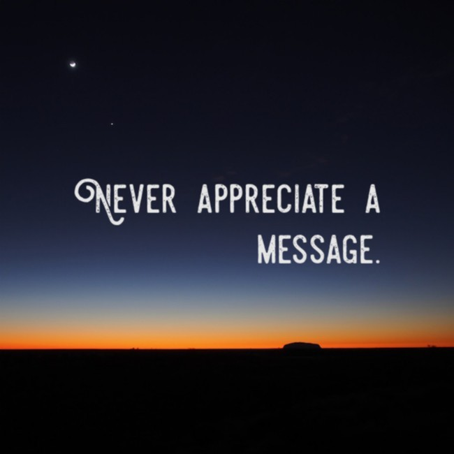 Never appreciate a message.