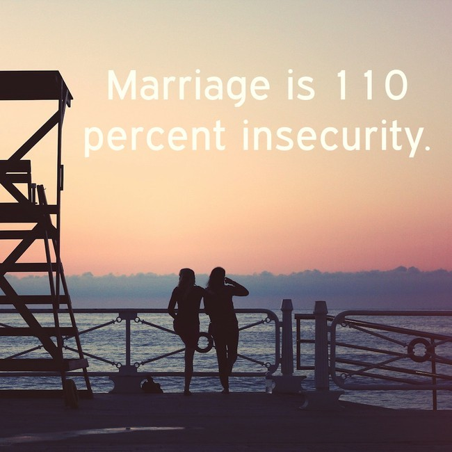 Marriage is 110 percent insecurity.