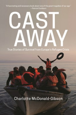 "Charlotte McDonald-Gibson, ""Cast Away: True Stories of Survival from Europe's Refugee Crisis"". The New Press, 256 stron, 2016"